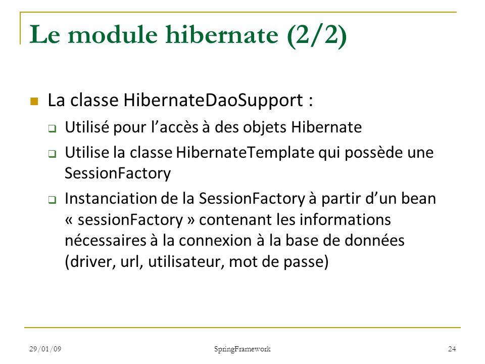29/01/09 SpringFramework 24 Le module hibernate (2/2) La classe HibernateDaoSupport : Utilisé pour laccès à des objets Hibernate Utilise la classe HibernateTemplate qui possède une SessionFactory Instanciation de la SessionFactory à partir dun bean « sessionFactory » contenant les informations nécessaires à la connexion à la base de données (driver, url, utilisateur, mot de passe)