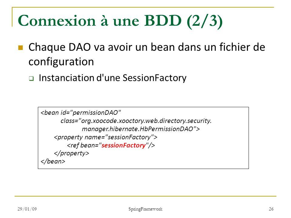 29/01/09 SpringFramework 26 Connexion à une BDD (2/3) Chaque DAO va avoir un bean dans un fichier de configuration Instanciation d une SessionFactory <bean id= permissionDAO class= org.xoocode.xooctory.web.directory.security.