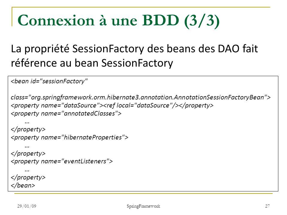 29/01/09 SpringFramework 27 Connexion à une BDD (3/3) <bean id= sessionFactory class= org.springframework.orm.hibernate3.annotation.AnnotationSessionFactoryBean > … … … La propriété SessionFactory des beans des DAO fait référence au bean SessionFactory