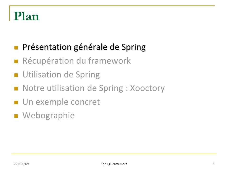 29/01/09 SpringFramework 3 Plan Présentation générale de Spring Présentation générale de Spring Récupération du framework Utilisation de Spring Notre utilisation de Spring : Xooctory Un exemple concret Webographie
