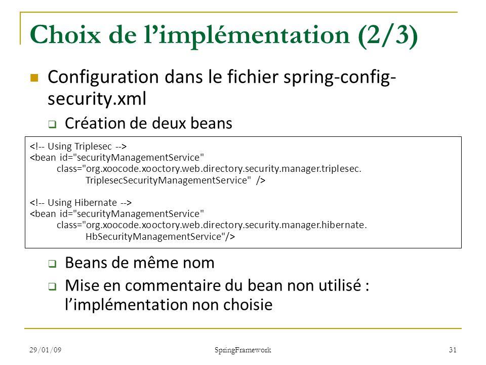 29/01/09 SpringFramework 31 Choix de limplémentation (2/3) Configuration dans le fichier spring-config- security.xml Création de deux beans Beans de même nom Mise en commentaire du bean non utilisé : limplémentation non choisie <bean id= securityManagementService class= org.xoocode.xooctory.web.directory.security.manager.triplesec.