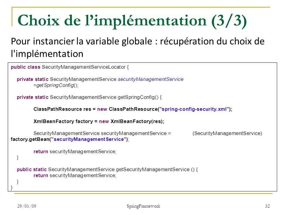 29/01/09 SpringFramework 32 Choix de limplémentation (3/3) public class SecurityManagementServiceLocator { private static SecurityManagementService se