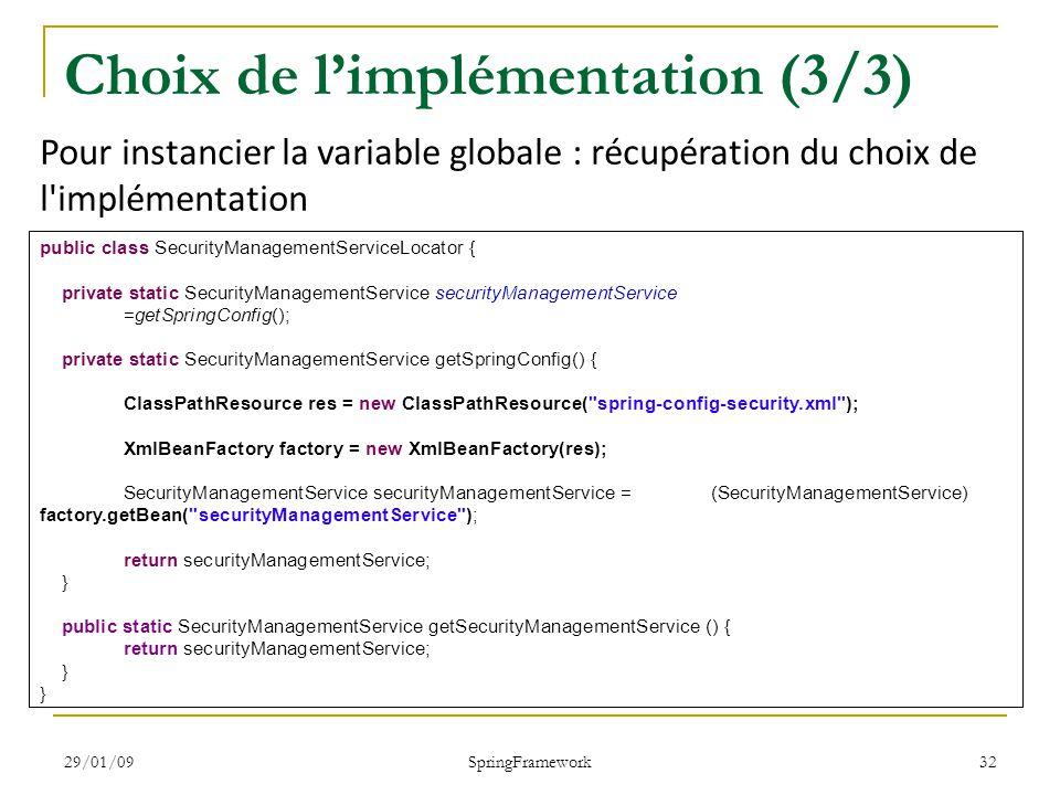 29/01/09 SpringFramework 32 Choix de limplémentation (3/3) public class SecurityManagementServiceLocator { private static SecurityManagementService securityManagementService =getSpringConfig(); private static SecurityManagementService getSpringConfig() { ClassPathResource res = new ClassPathResource( spring-config-security.xml ); XmlBeanFactory factory = new XmlBeanFactory(res); SecurityManagementService securityManagementService = (SecurityManagementService) factory.getBean( securityManagementService ); return securityManagementService; } public static SecurityManagementService getSecurityManagementService () { return securityManagementService; } Pour instancier la variable globale : récupération du choix de l implémentation