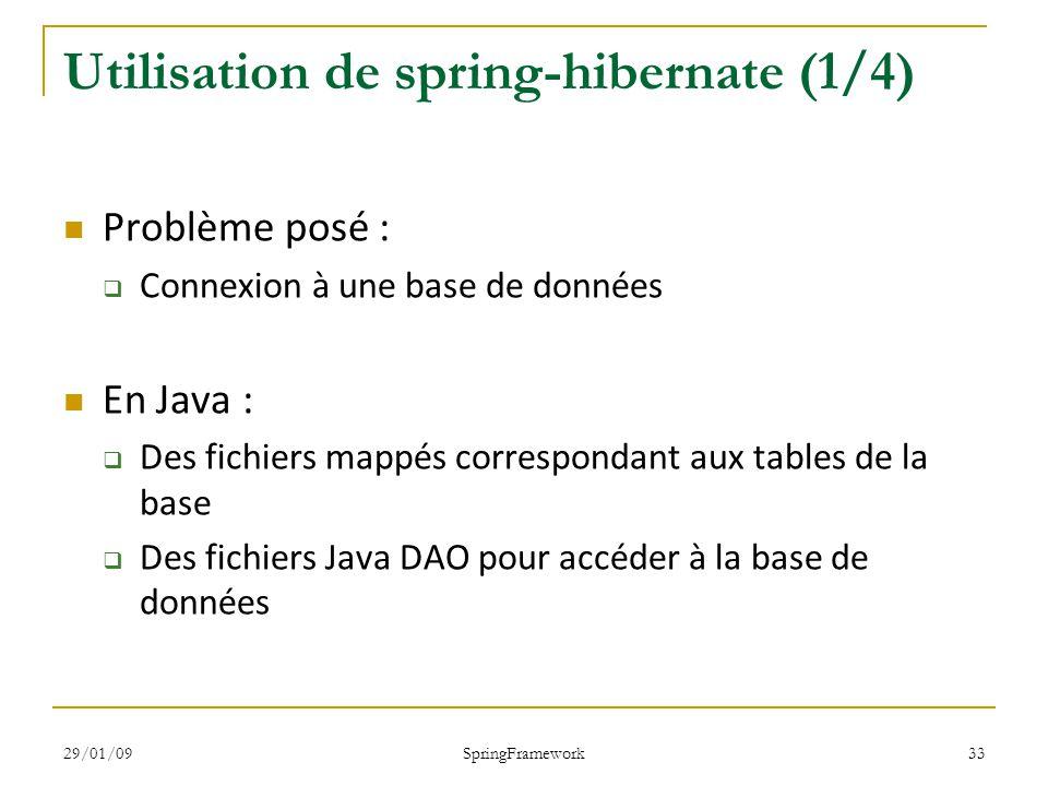 29/01/09 SpringFramework 33 Utilisation de spring-hibernate (1/4) Problème posé : Connexion à une base de données En Java : Des fichiers mappés correspondant aux tables de la base Des fichiers Java DAO pour accéder à la base de données