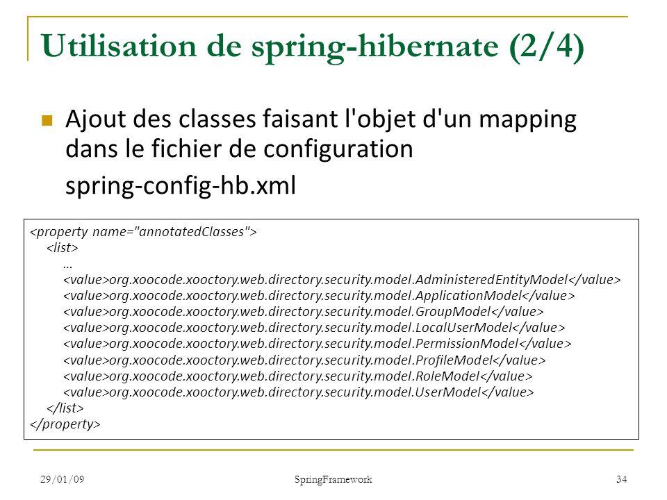 29/01/09 SpringFramework 34 Utilisation de spring-hibernate (2/4) Ajout des classes faisant l objet d un mapping dans le fichier de configuration spring-config-hb.xml … org.xoocode.xooctory.web.directory.security.model.AdministeredEntityModel org.xoocode.xooctory.web.directory.security.model.ApplicationModel org.xoocode.xooctory.web.directory.security.model.GroupModel org.xoocode.xooctory.web.directory.security.model.LocalUserModel org.xoocode.xooctory.web.directory.security.model.PermissionModel org.xoocode.xooctory.web.directory.security.model.ProfileModel org.xoocode.xooctory.web.directory.security.model.RoleModel org.xoocode.xooctory.web.directory.security.model.UserModel