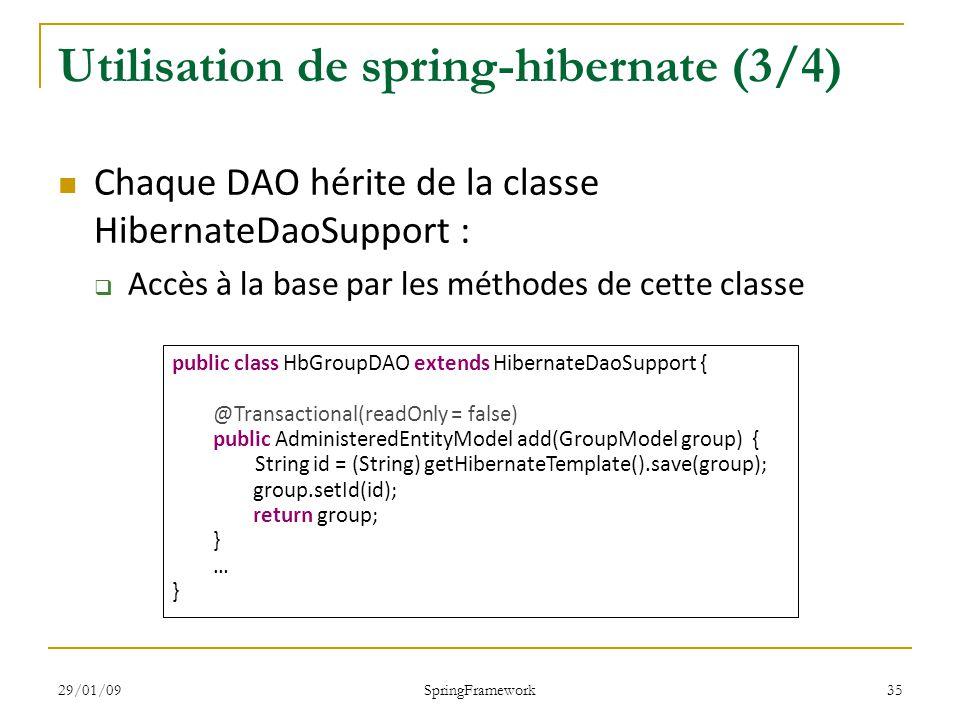 29/01/09 SpringFramework 35 Utilisation de spring-hibernate (3/4) Chaque DAO hérite de la classe HibernateDaoSupport : Accès à la base par les méthodes de cette classe public class HbGroupDAO extends HibernateDaoSupport { @Transactional(readOnly = false) public AdministeredEntityModel add(GroupModel group) { String id = (String) getHibernateTemplate().save(group); group.setId(id); return group; } … }