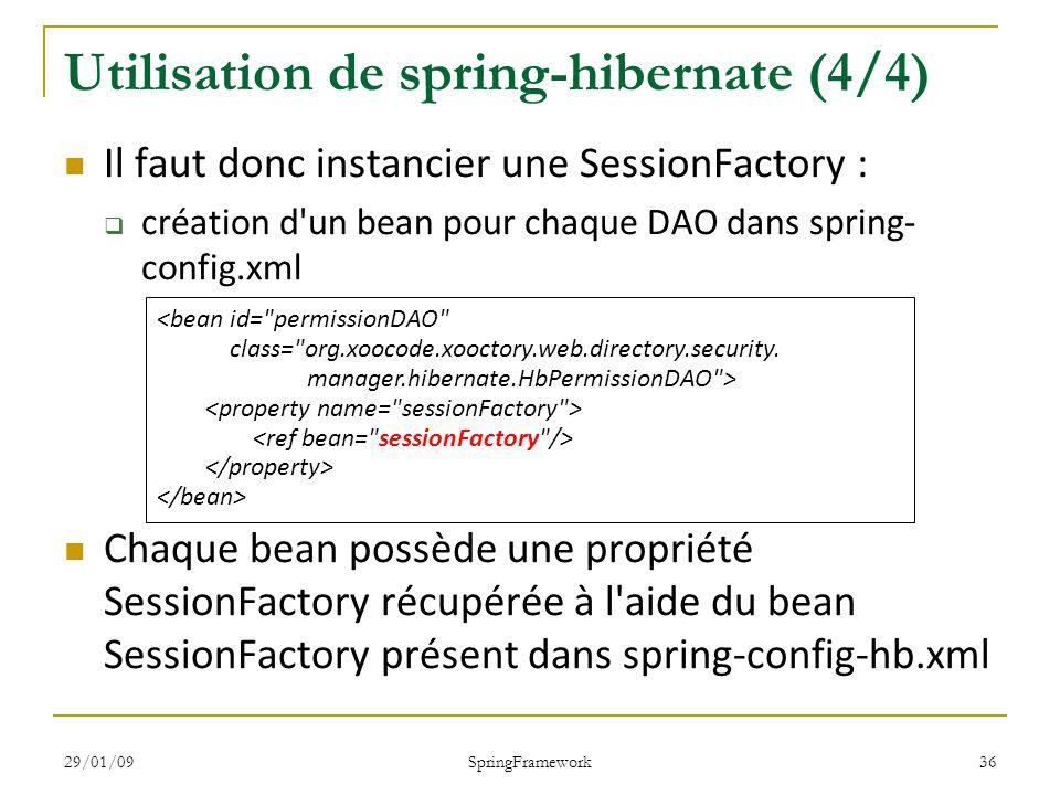 29/01/09 SpringFramework 36 Utilisation de spring-hibernate (4/4) Il faut donc instancier une SessionFactory : création d un bean pour chaque DAO dans spring- config.xml Chaque bean possède une propriété SessionFactory récupérée à l aide du bean SessionFactory présent dans spring-config-hb.xml <bean id= permissionDAO class= org.xoocode.xooctory.web.directory.security.