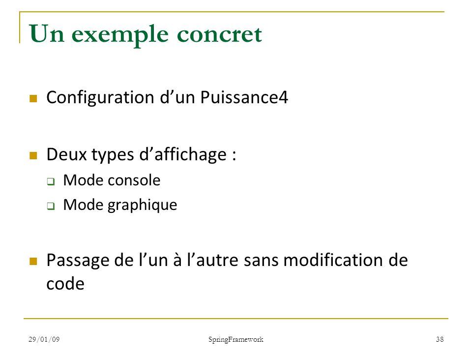 29/01/09 SpringFramework 38 Un exemple concret Configuration dun Puissance4 Deux types daffichage : Mode console Mode graphique Passage de lun à lautre sans modification de code