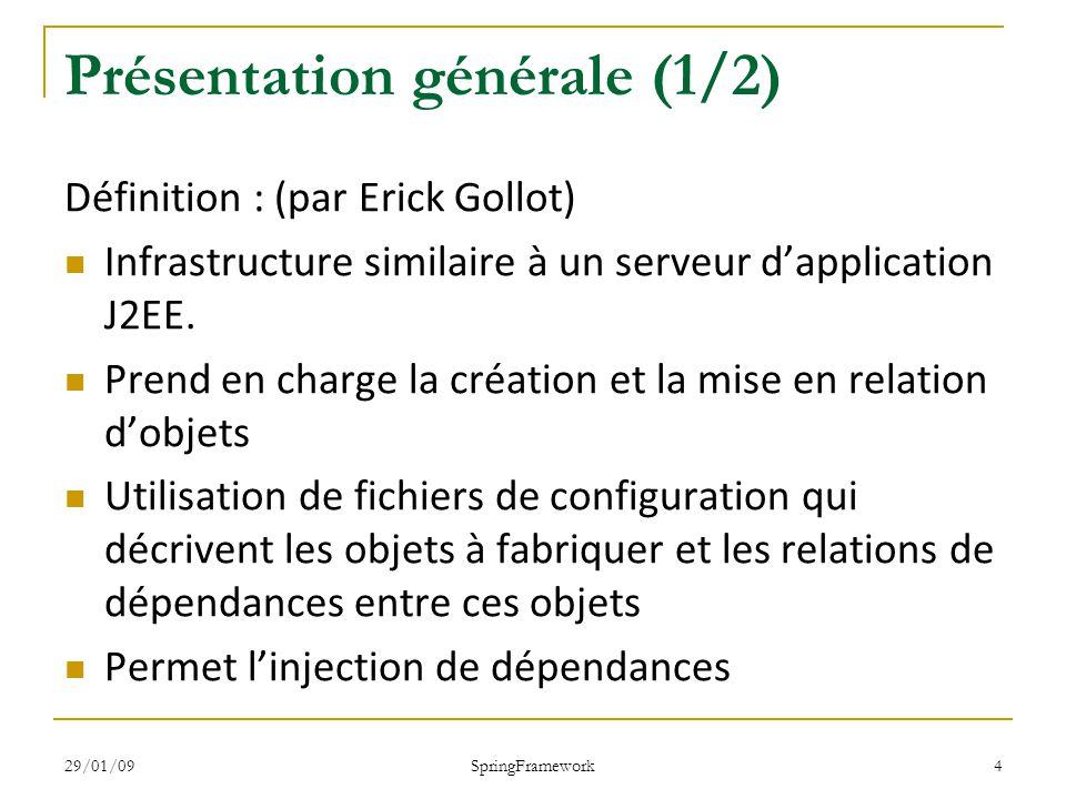 29/01/09 SpringFramework 4 Présentation générale (1/2) Définition : (par Erick Gollot) Infrastructure similaire à un serveur dapplication J2EE.