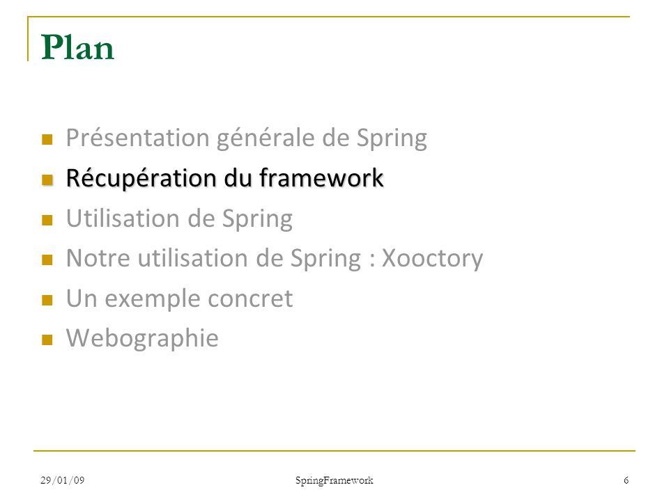 29/01/09 SpringFramework 6 Plan Présentation générale de Spring Récupération du framework Récupération du framework Utilisation de Spring Notre utilisation de Spring : Xooctory Un exemple concret Webographie