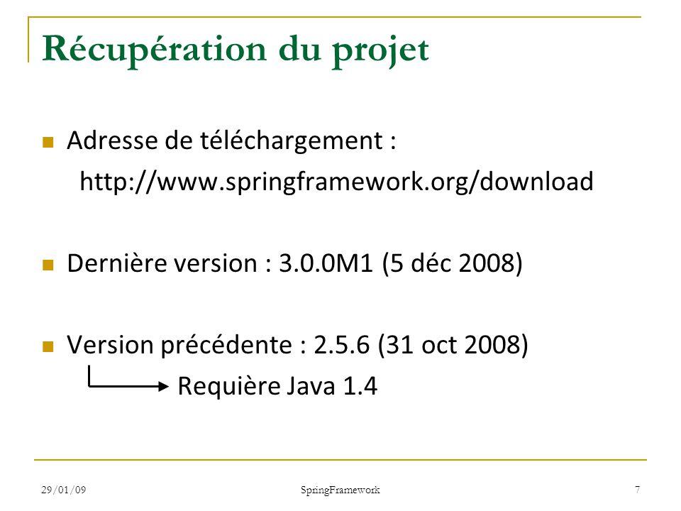 29/01/09 SpringFramework 18 La balise bean (6/6) public class Voiture { private Roue roue; public Voiture() { … } public void setRoue(Roue roue) { this.roue = roue; } public Roue getRoue() { return roue; } public interface Roue { … } public class Michelin implements Roue { … } public class GoodYear implements Roue { … }