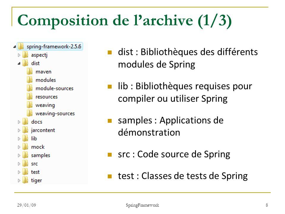 29/01/09 SpringFramework 9 Composition de larchive (2/3) Le dossier dist : spring.jar : le framework complet Le dossier dist/modules : spring-core.jar spring-beans.jar spring-dao.jar spring-hibernate.jar spring-jdbc.jar spring-web.jar