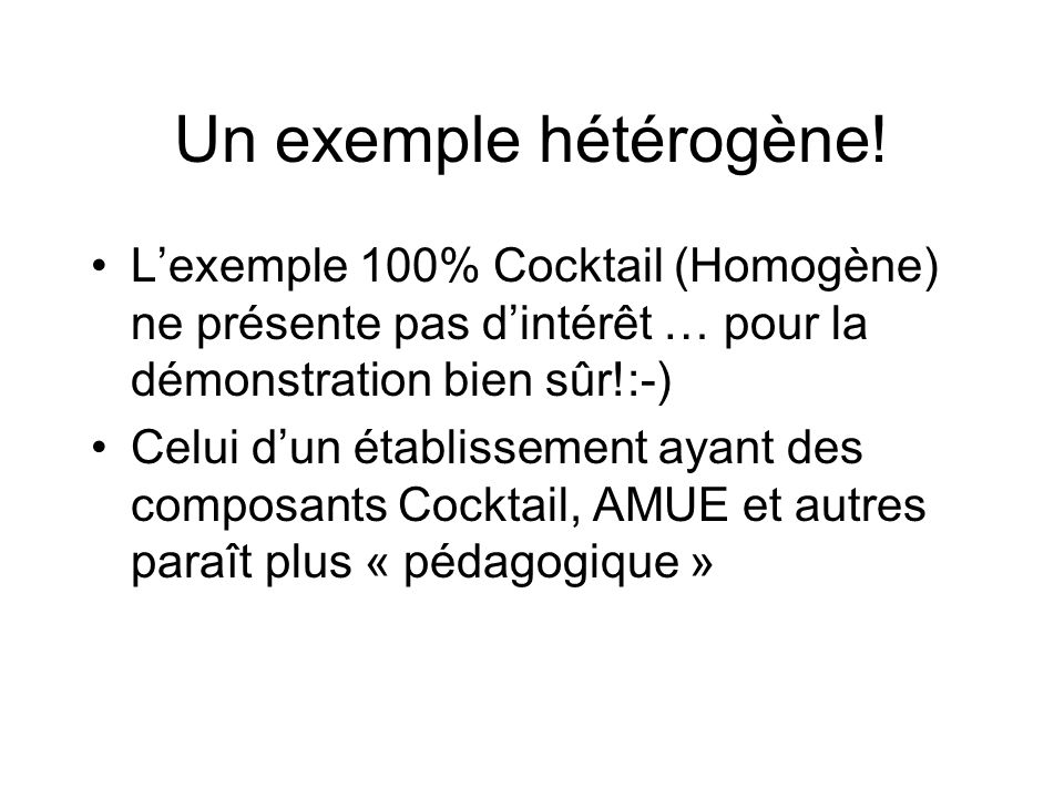 Un exemple hétérogène! Lexemple 100% Cocktail (Homogène) ne présente pas dintérêt … pour la démonstration bien sûr!:-) Celui dun établissement ayant d