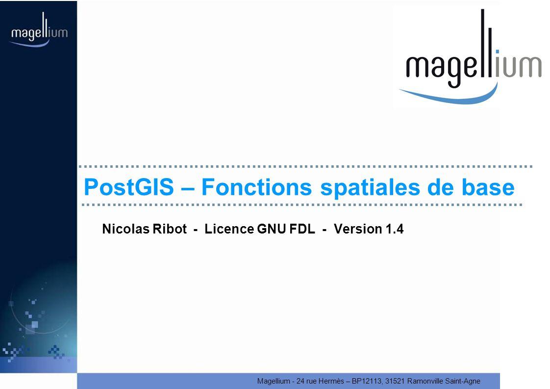 Magellium - 24 rue Hermès – BP12113, 31521 Ramonville Saint-Agne PostGIS – Fonctions spatiales de base Nicolas Ribot - Licence GNU FDL - Version 1.4