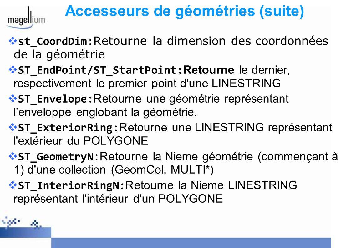 Accesseurs de géométries (suite) st_CoordDim:Retourne la dimension des coordonnées de la géométrie ST_EndPoint/ST_StartPoint: Retourne le dernier, res