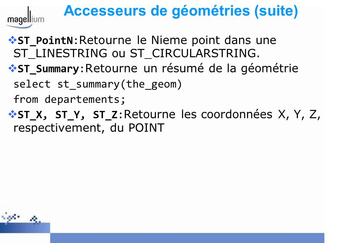 Accesseurs de géométries (suite) ST_PointN:Retourne le Nieme point dans une ST_LINESTRING ou ST_CIRCULARSTRING. ST_Summary:Retourne un résumé de la gé