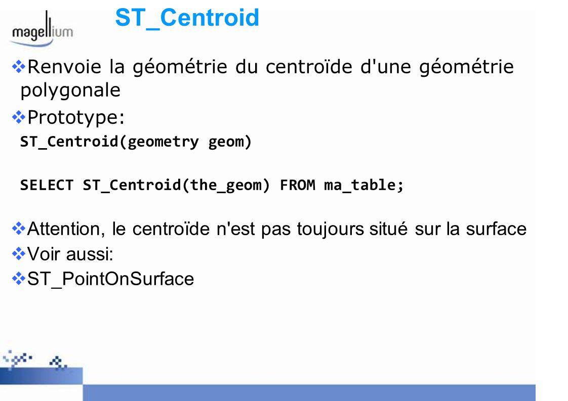 ST_Centroid Renvoie la géométrie du centroïde d'une géométrie polygonale Prototype: ST_Centroid(geometry geom) SELECT ST_Centroid(the_geom) FROM ma_ta