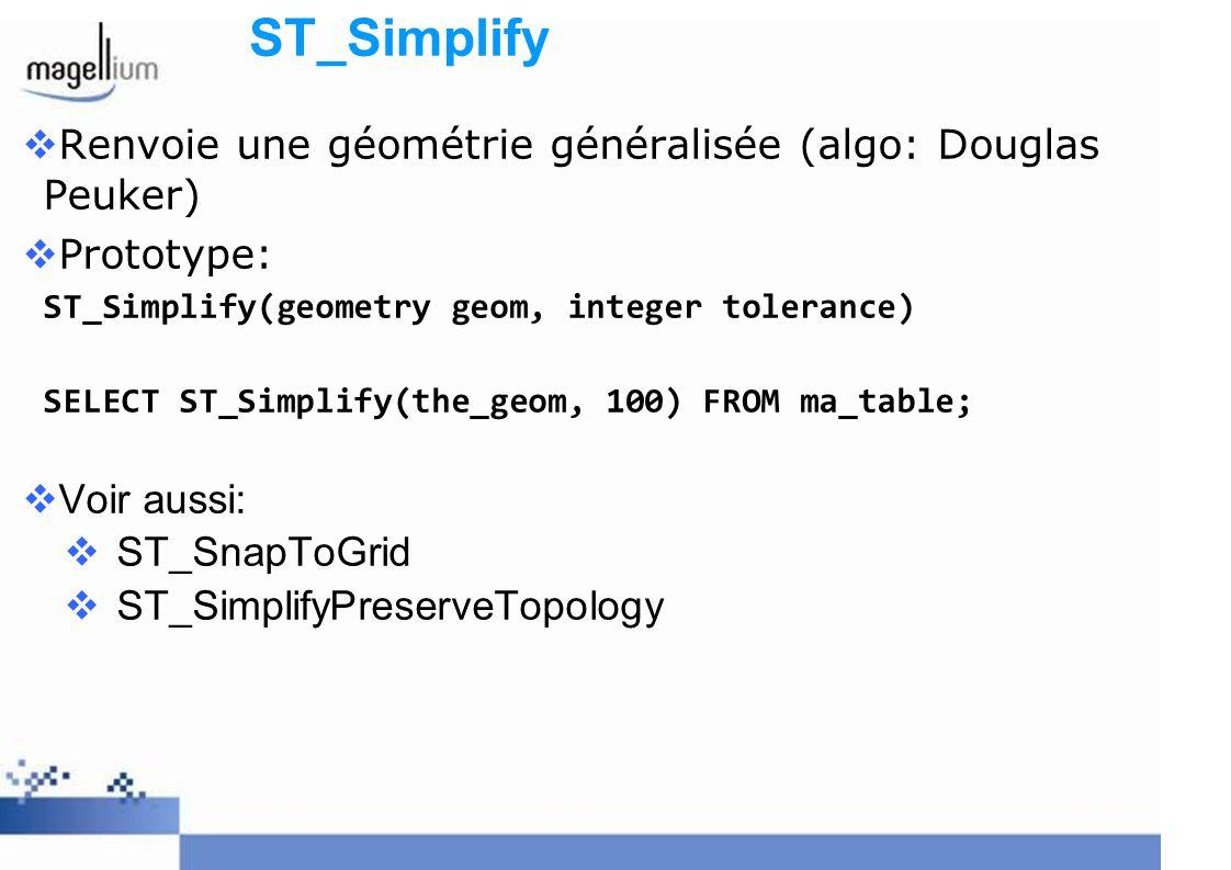 ST_Simplify Renvoie une géométrie généralisée (algo: Douglas Peuker) Prototype: ST_Simplify(geometry geom, integer tolerance) SELECT ST_Simplify(the_g
