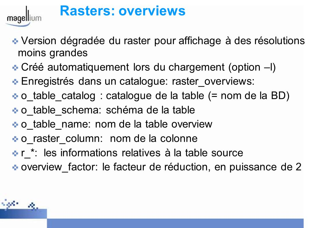 Rasters: overviews Version dégradée du raster pour affichage à des résolutions moins grandes Créé automatiquement lors du chargement (option –l) Enregistrés dans un catalogue: raster_overviews: o_table_catalog : catalogue de la table (= nom de la BD) o_table_schema: schéma de la table o_table_name: nom de la table overview o_raster_column: nom de la colonne r_*: les informations relatives à la table source overview_factor: le facteur de réduction, en puissance de 2