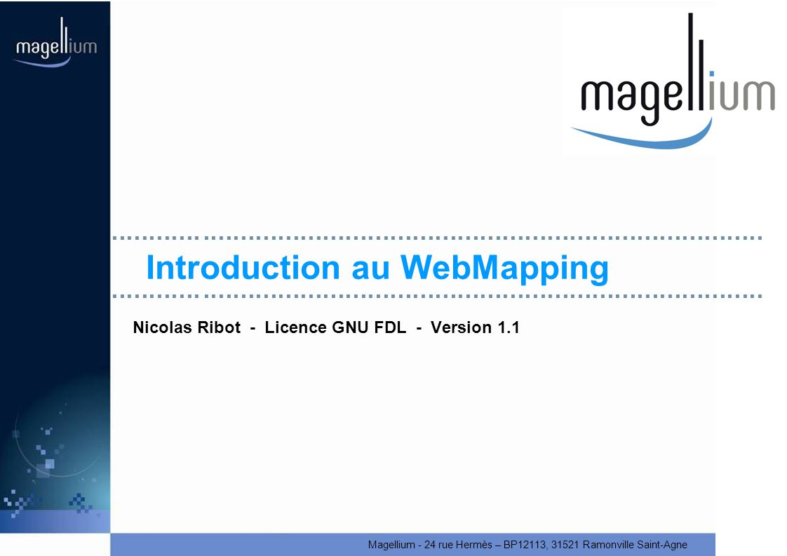 Magellium - 24 rue Hermès – BP12113, 31521 Ramonville Saint-Agne Introduction au WebMapping Nicolas Ribot - Licence GNU FDL - Version 1.1