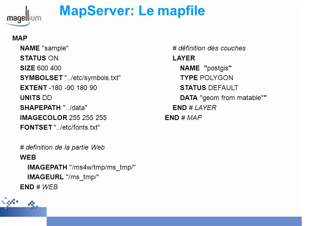 MapServer: Le mapfile MAP NAME sample STATUS ON SIZE 600 400 SYMBOLSET ../etc/symbols.txt EXTENT -180 -90 180 90 UNITS DD SHAPEPATH ../data IMAGECOLOR 255 255 255 FONTSET ../etc/fonts.txt # definition de la partie Web WEB IMAGEPATH /ms4w/tmp/ms_tmp/ IMAGEURL /ms_tmp/ END # WEB # définition des couches LAYER NAME postgis TYPE POLYGON STATUS DEFAULT DATA geom from matable END # LAYER END # MAP