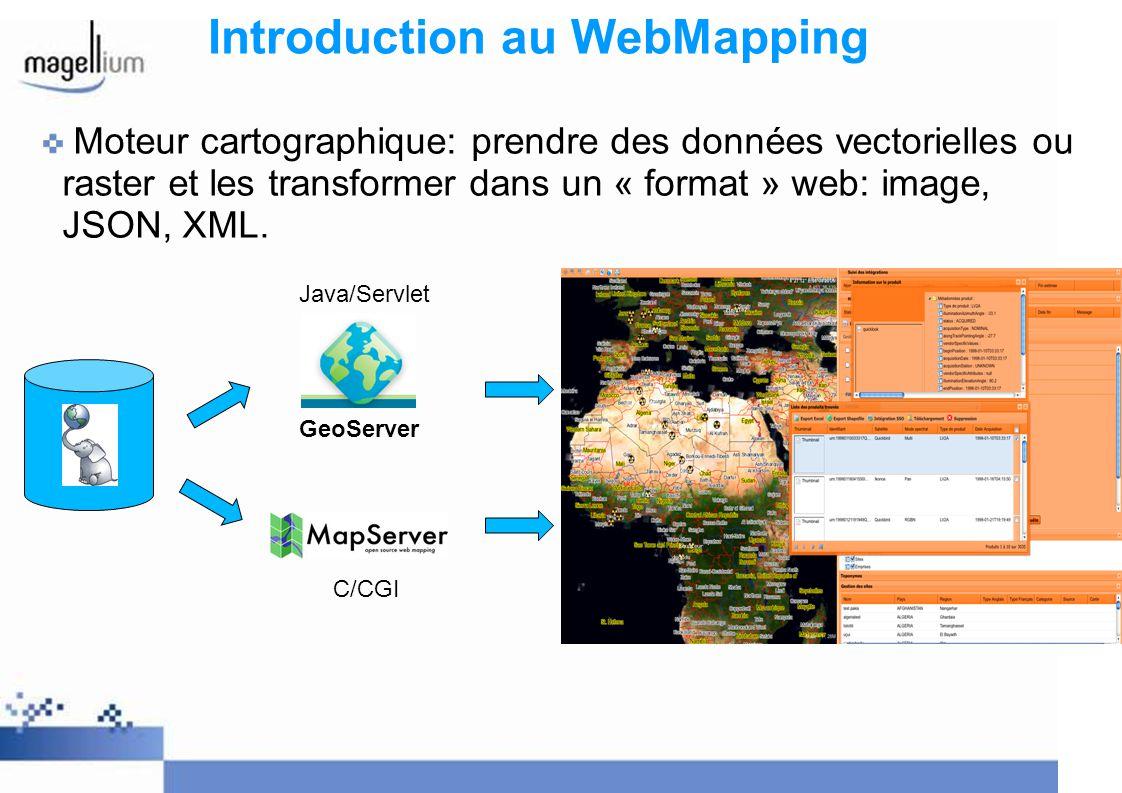 Introduction au WebMapping 2 « concurrents » OpenSource Mapserver Projet OSGEO, Développé par lUniversité du Minnesota Ecrit en C, utilise CGI (Common Gateway Interface) Très utilisé dans le monde, très puissant dans ces modes de représentation Conformité OGC: WCS 1.0, WMS (1.3.0 serveur et client), WFS (serveur et client), SLD, GML, WMC, SOS (serveur) GeoServer Projet OSGEO, Ecrit en Java, utilise les Servlets, basé sur Geotools Interface dadministration (ajout de couche, représentation, etc.) Conformité OGC: WCS 1.0, WMS 1.1.1, WFS 1.0, SLD Autres solutions propriétaires: ArcGIS server, GeoConcept Internet Server, MapInfo Spatial Server, …