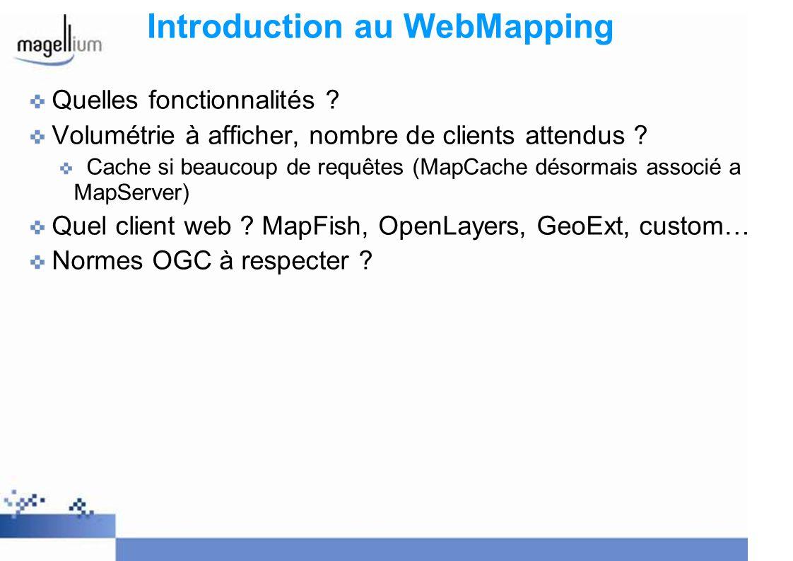 WebMapping: MapServer Programme CGI: chaque appel = nouveau programme Fichier de configuration MapFile définissant les accès aux données, leur représentation et le format envoyé au client (OGC, PDF, image, …) Surcharge des paramètres possible => très puissant Nombreux modes de fonctionnement (interrogation, affichage, Services, etc.) WebMapping = Serveur Web + MapServer + MapFile + Page HTML + Données