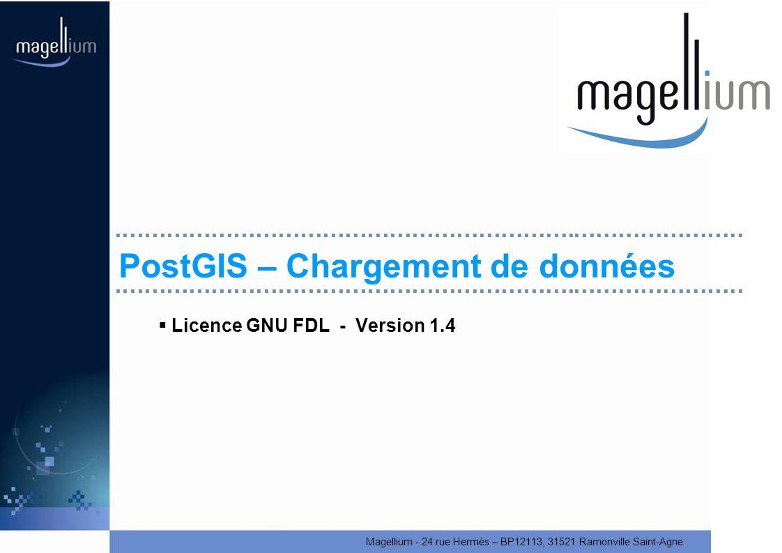 Magellium - 24 rue Hermès – BP12113, 31521 Ramonville Saint-Agne PostGIS – Chargement de données Licence GNU FDL - Version 1.4