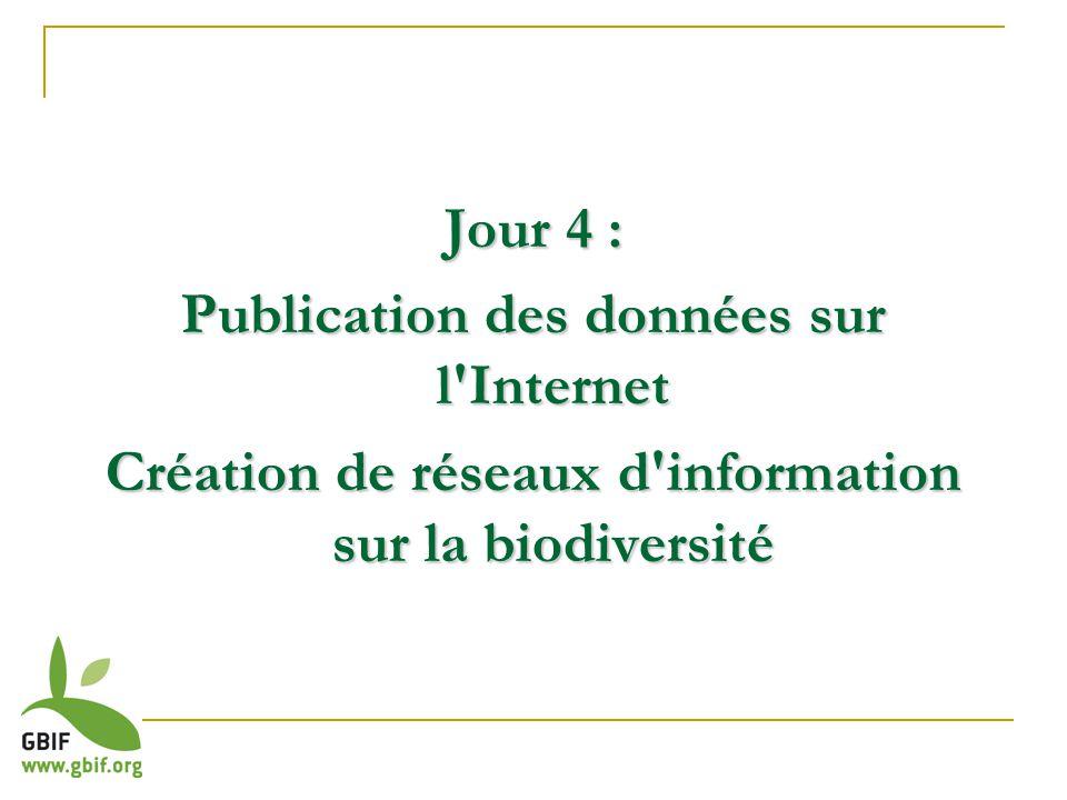 Jour 4 : Publication des données sur l Internet Création de réseaux d information sur la biodiversité