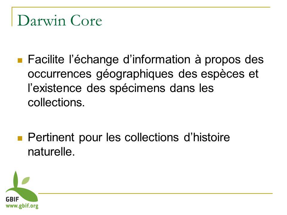Darwin Core Facilite léchange dinformation à propos des occurrences géographiques des espèces et lexistence des spécimens dans les collections.