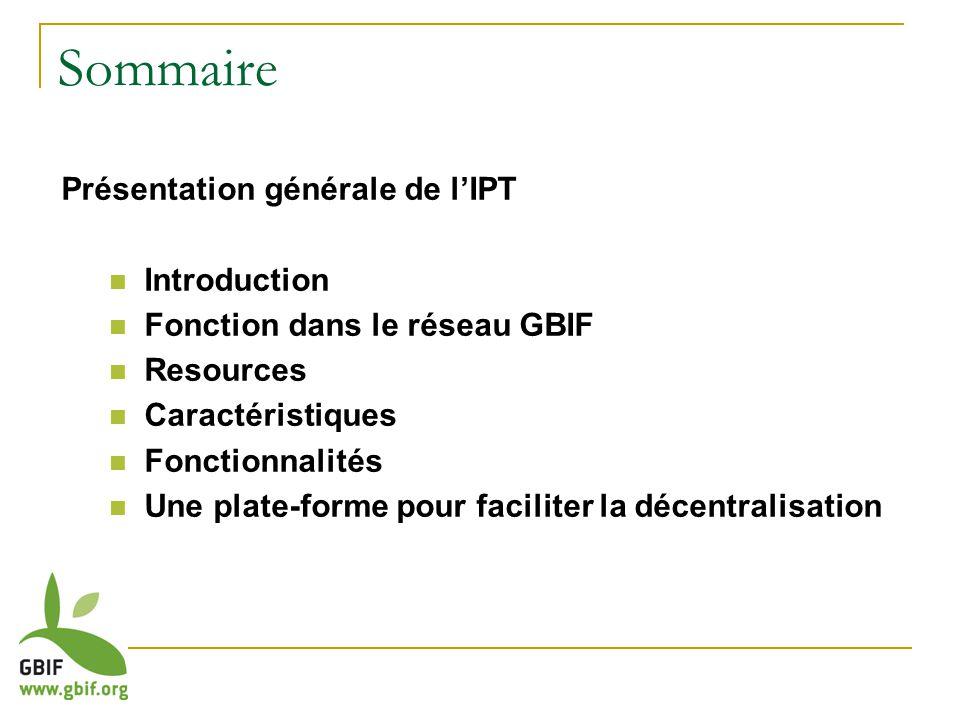 Présentation générale de lIPT Introduction Fonction dans le réseau GBIF Resources Caractéristiques Fonctionnalités Une plate-forme pour faciliter la décentralisation Sommaire