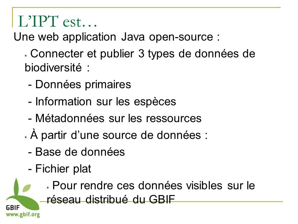 LIPT est… Une web application Java open-source : Connecter et publier 3 types de données de biodiversité : - Données primaires - Information sur les espèces - Métadonnées sur les ressources À partir dune source de données : - Base de données - Fichier plat Pour rendre ces données visibles sur le réseau distribué du GBIF