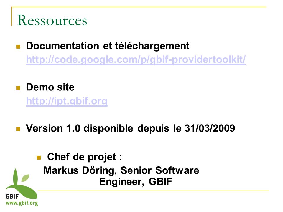 Ressources Documentation et téléchargement http://code.google.com/p/gbif-providertoolkit/ Demo site http://ipt.gbif.org Version 1.0 disponible depuis le 31/03/2009 Chef de projet : Markus Döring, Senior Software Engineer, GBIF