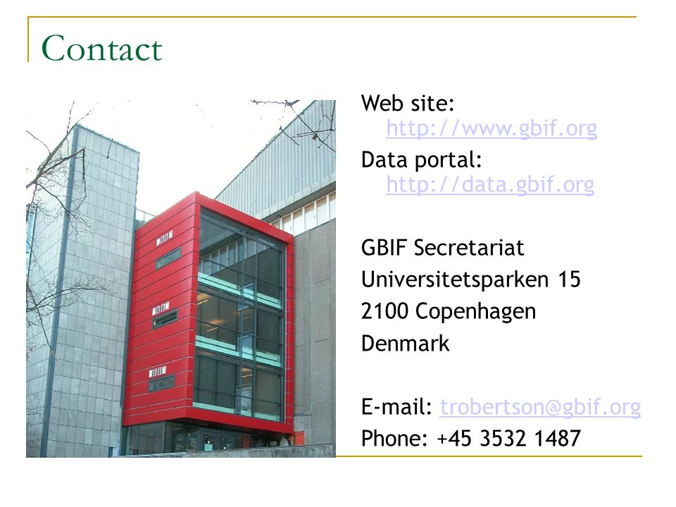 Web site: http://www.gbif.org http://www.gbif.org Data portal: http://data.gbif.org http://data.gbif.org GBIF Secretariat Universitetsparken 15 2100 Copenhagen Denmark E-mail: trobertson@gbif.orgtrobertson@gbif.org Phone: +45 3532 1487 Contact