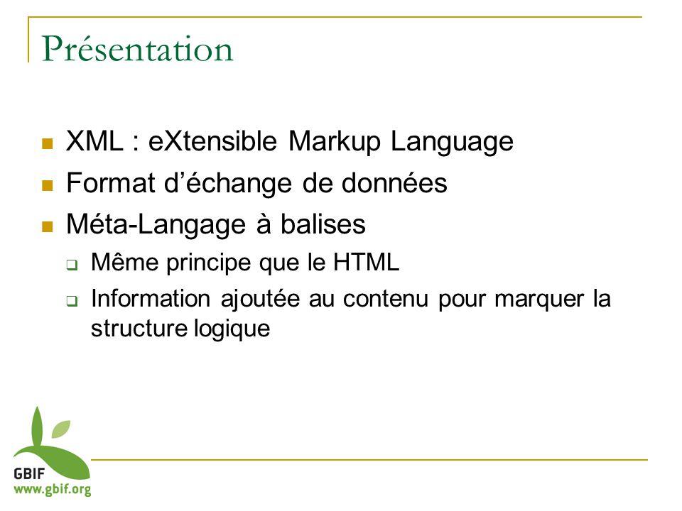 Présentation XML : eXtensible Markup Language Format déchange de données Méta-Langage à balises Même principe que le HTML Information ajoutée au contenu pour marquer la structure logique