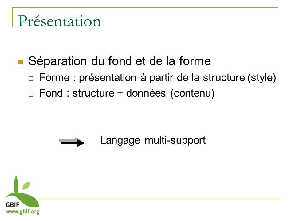 Présentation Séparation du fond et de la forme Forme : présentation à partir de la structure (style) Fond : structure + données (contenu) Langage multi-support