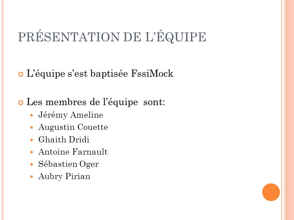 PRÉSENTATION DE LÉQUIPE Léquipe sest baptisée FssiMock Les membres de léquipe sont: Jérémy Ameline Augustin Couette Ghaith Dridi Antoine Farnault Sébastien Oger Aubry Pirian