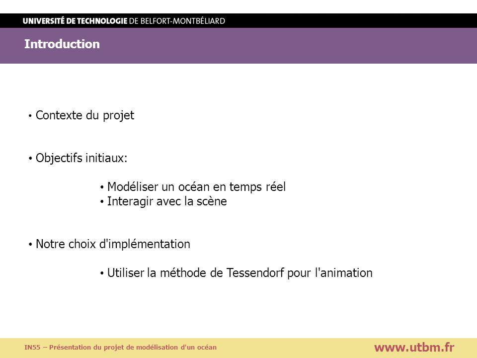Présentation de la méthode d animation www.utbm.fr IN55 – Présentation du projet de modélisation d un océan Méthode de Tessendorf Modèle statistique de la surface de l eau Calcul dun mesh périodique de la surface Evaluation efficace avec transformée de Fourier Rapide