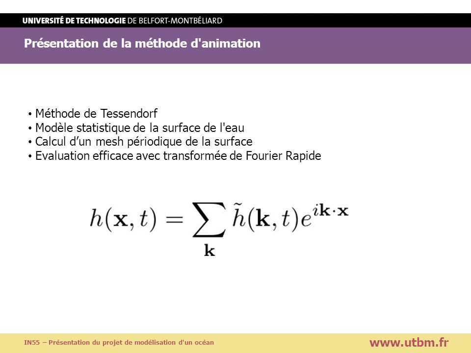 Présentation de la méthode d animation www.utbm.fr IN55 – Présentation du projet de modélisation d un océan Evaluation naïve de la somme : O(n²) Evaluation par FFT :O(n log(n)) Où n nombre de vertices de la surface