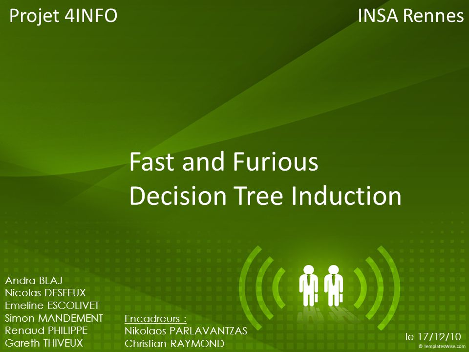 Fast and Furious Decision Tree Induction Projet 4INFO 1 Andra BLAJ Nicolas DESFEUX Emeline ESCOLIVET Simon MANDEMENT Renaud PHILIPPE Gareth THIVEUX En