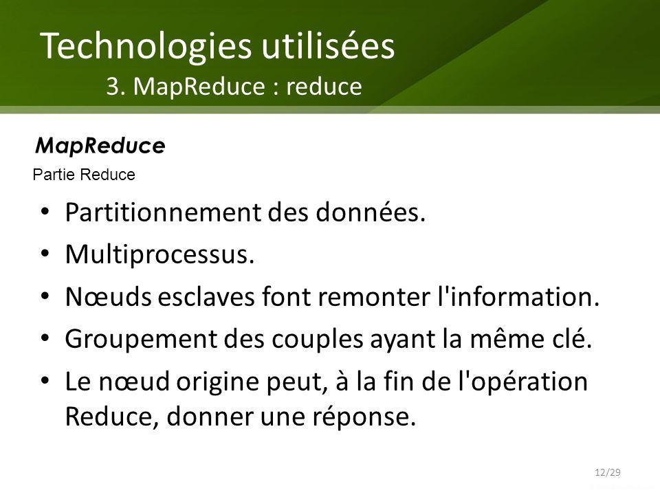 Technologies utilisées 3. MapReduce : reduce Partitionnement des données. Multiprocessus. Nœuds esclaves font remonter l'information. Groupement des c