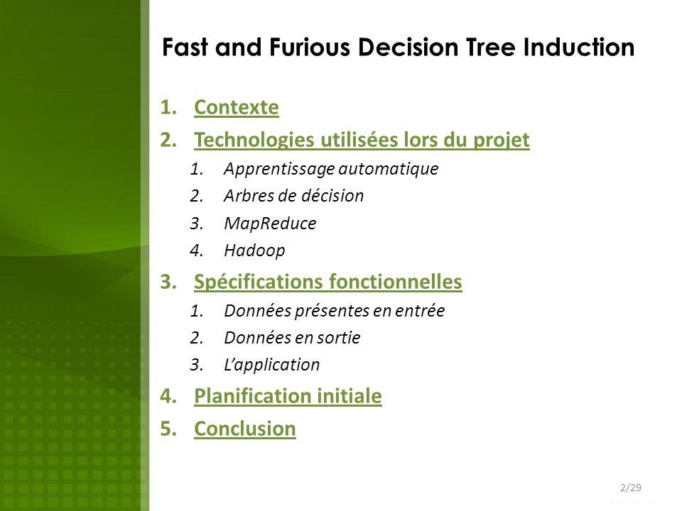 Fast and Furious Decision Tree Induction 1.Contexte 2.Technologies utilisées lors du projet 1.Apprentissage automatique 2.Arbres de décision 3.MapReduce 4.Hadoop 3.Spécifications fonctionnelles 1.Données présentes en entrée 2.Données en sortie 3.Lapplication 4.Planification initiale 5.Conclusion 23/29