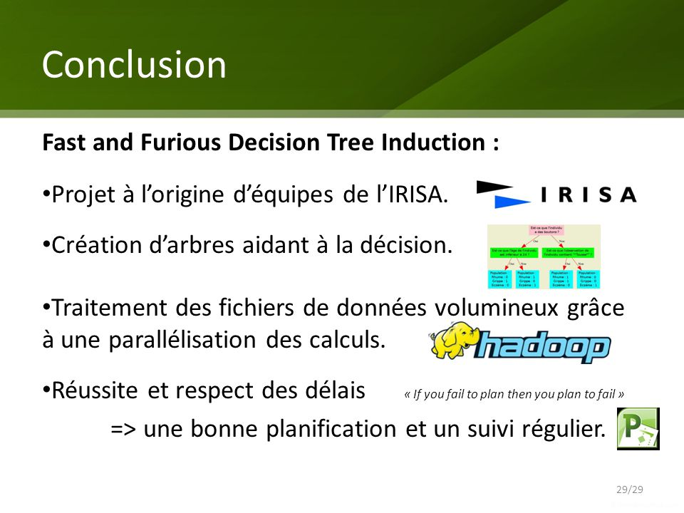 Conclusion 29/29 Fast and Furious Decision Tree Induction : Projet à lorigine déquipes de lIRISA. Création darbres aidant à la décision. Traitement de