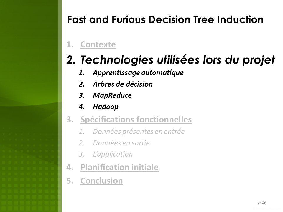 Fast and Furious Decision Tree Induction 1.Contexte 2.Technologies utilisées lors du projet 1.Apprentissage automatique 2.Arbres de décision 3.MapReduce 4.Hadoop 3.Spécifications fonctionnelles 1.Données présentes en entrée 2.Données en sortie 3.Lapplication 4.Planification initiale 5.Conclusion 17/29