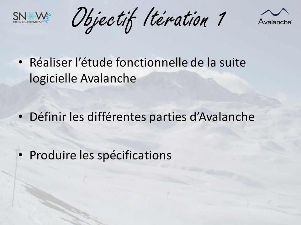 Objectif Itération 1 Réaliser létude fonctionnelle de la suite logicielle Avalanche Définir les différentes parties dAvalanche Produire les spécificat
