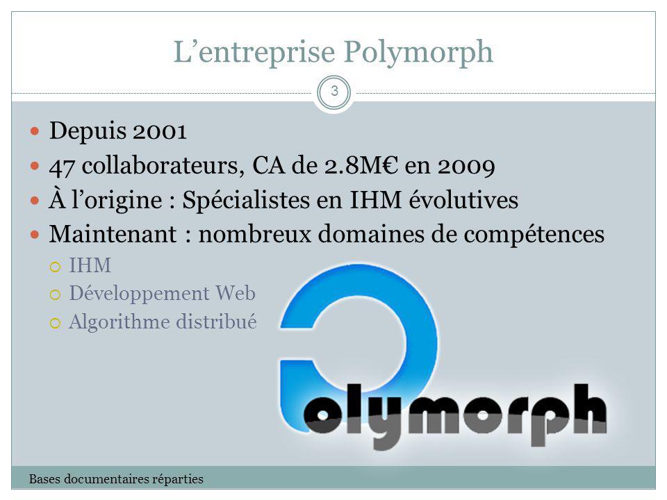 Lentreprise Polymorph Bases documentaires réparties Depuis 2001 47 collaborateurs, CA de 2.8M en 2009 À lorigine : Spécialistes en IHM évolutives Main