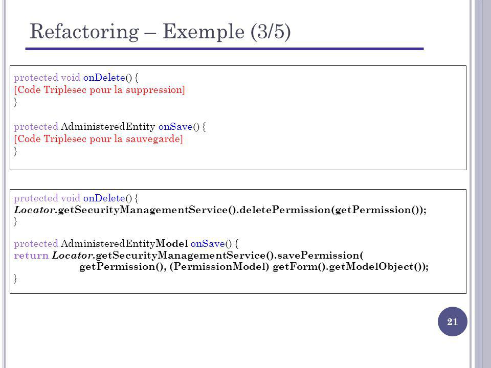 21 Refactoring – Exemple (3/5) protected void onDelete() { [Code Triplesec pour la suppression] } protected AdministeredEntity onSave() { [Code Triplesec pour la sauvegarde] } protected void onDelete() { Locator.getSecurityManagementService().deletePermission(getPermission()); } protected AdministeredEntity Model onSave() { return Locator.getSecurityManagementService().savePermission( getPermission(), (PermissionModel) getForm().getModelObject()); }