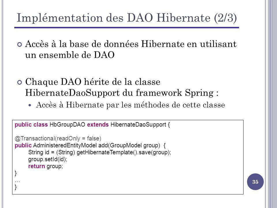 35 Implémentation des DAO Hibernate (2/3) Accès à la base de données Hibernate en utilisant un ensemble de DAO Chaque DAO hérite de la classe HibernateDaoSupport du framework Spring : Accès à Hibernate par les méthodes de cette classe public class HbGroupDAO extends HibernateDaoSupport { @Transactional(readOnly = false) public AdministeredEntityModel add(GroupModel group) { String id = (String) getHibernateTemplate().save(group); group.setId(id); return group; } … }
