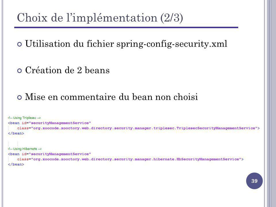 39 Choix de limplémentation (2/3) Utilisation du fichier spring-config-security.xml Création de 2 beans Mise en commentaire du bean non choisi