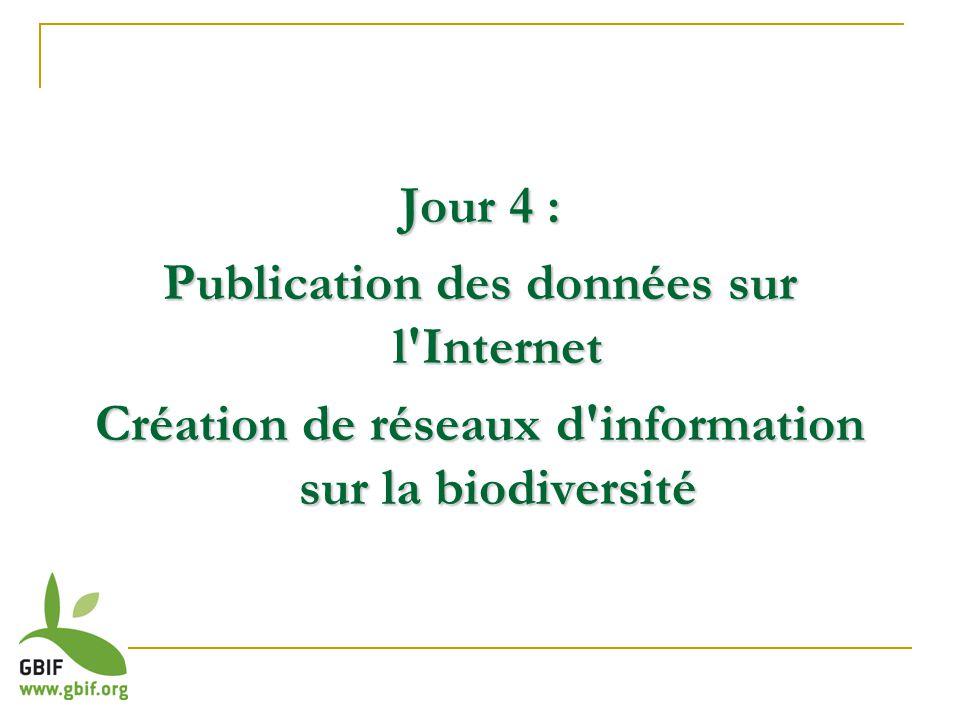 Jour 4 : Publication des données sur l'Internet Création de réseaux d'information sur la biodiversité